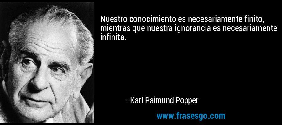 Nuestro conocimiento es necesariamente finito, mientras que nuestra ignorancia es necesariamente infinita. – Karl Raimund Popper