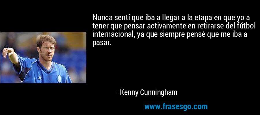 Nunca sentí que iba a llegar a la etapa en que yo a tener que pensar activamente en retirarse del fútbol internacional, ya que siempre pensé que me iba a pasar. – Kenny Cunningham