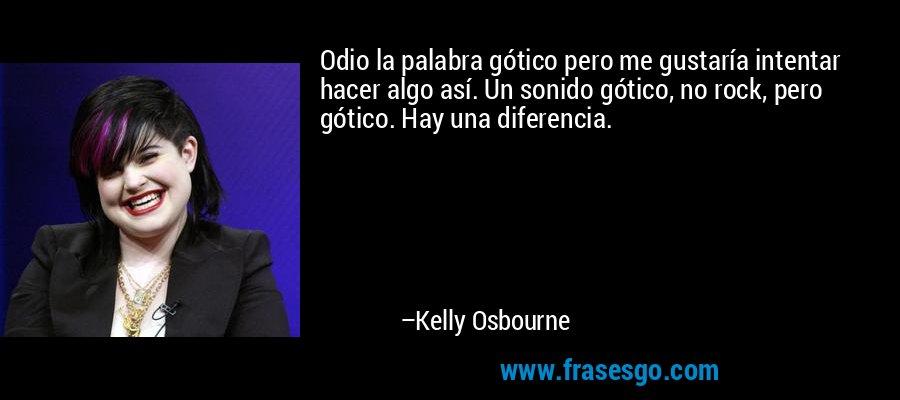 Odio la palabra gótico pero me gustaría intentar hacer algo así. Un sonido gótico, no rock, pero gótico. Hay una diferencia. – Kelly Osbourne