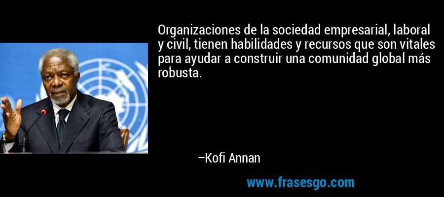 Organizaciones de la sociedad empresarial, laboral y civil, tienen habilidades y recursos que son vitales para ayudar a construir una comunidad global más robusta. – Kofi Annan