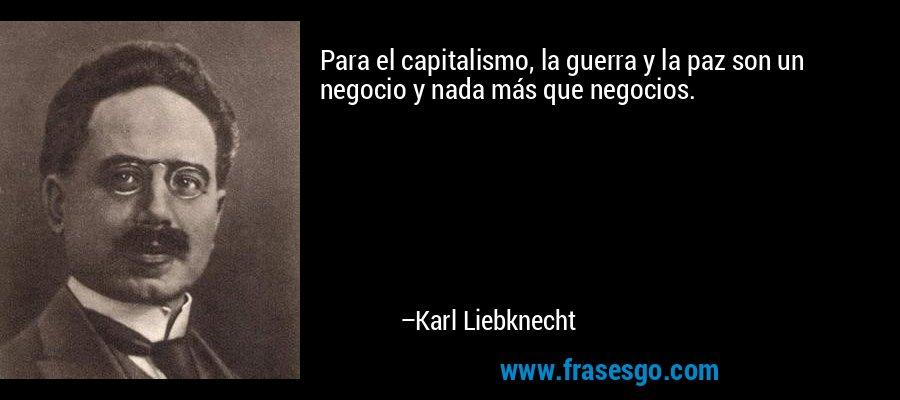 Para el capitalismo, la guerra y la paz son un negocio y nada más que negocios. – Karl Liebknecht