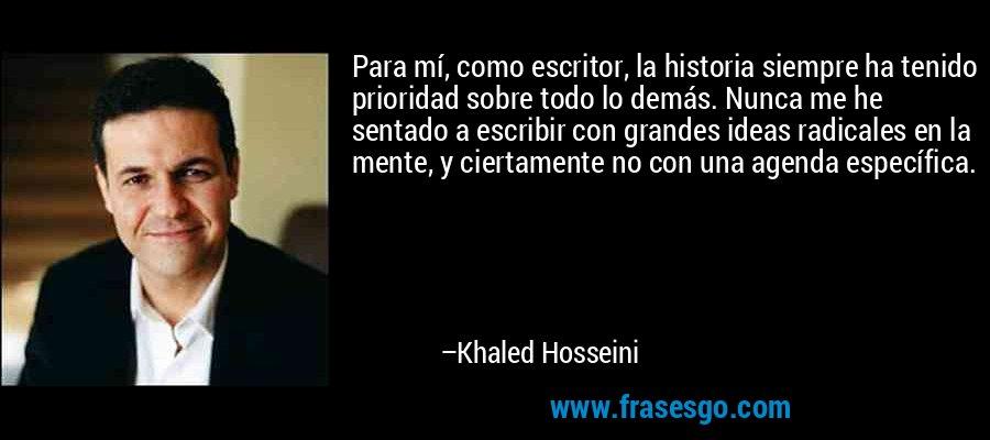 Para mí, como escritor, la historia siempre ha tenido prioridad sobre todo lo demás. Nunca me he sentado a escribir con grandes ideas radicales en la mente, y ciertamente no con una agenda específica. – Khaled Hosseini