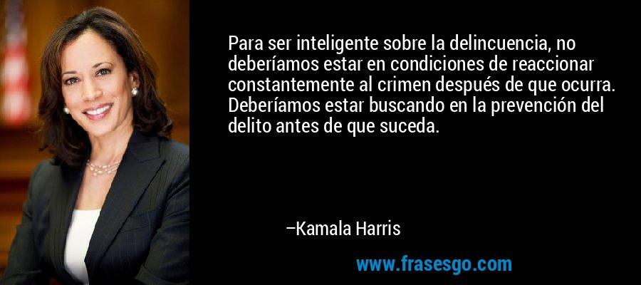 Para ser inteligente sobre la delincuencia, no deberíamos estar en condiciones de reaccionar constantemente al crimen después de que ocurra. Deberíamos estar buscando en la prevención del delito antes de que suceda. – Kamala Harris