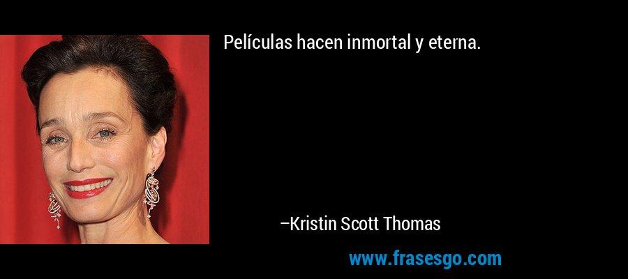 Películas hacen inmortal y eterna. – Kristin Scott Thomas