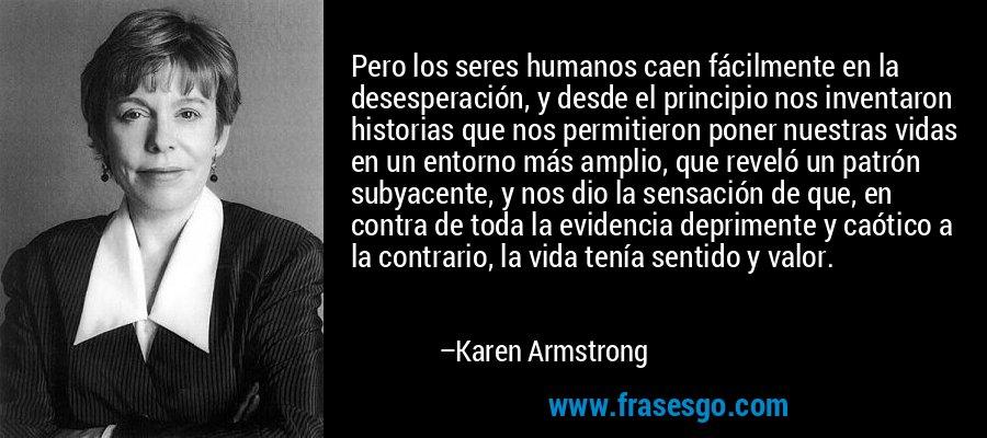 Pero los seres humanos caen fácilmente en la desesperación, y desde el principio nos inventaron historias que nos permitieron poner nuestras vidas en un entorno más amplio, que reveló un patrón subyacente, y nos dio la sensación de que, en contra de toda la evidencia deprimente y caótico a la contrario, la vida tenía sentido y valor. – Karen Armstrong