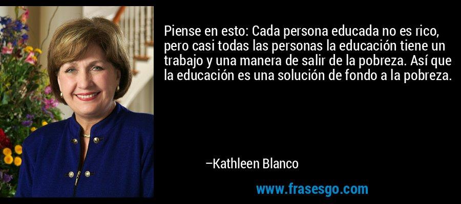 Piense en esto: Cada persona educada no es rico, pero casi todas las personas la educación tiene un trabajo y una manera de salir de la pobreza. Así que la educación es una solución de fondo a la pobreza. – Kathleen Blanco