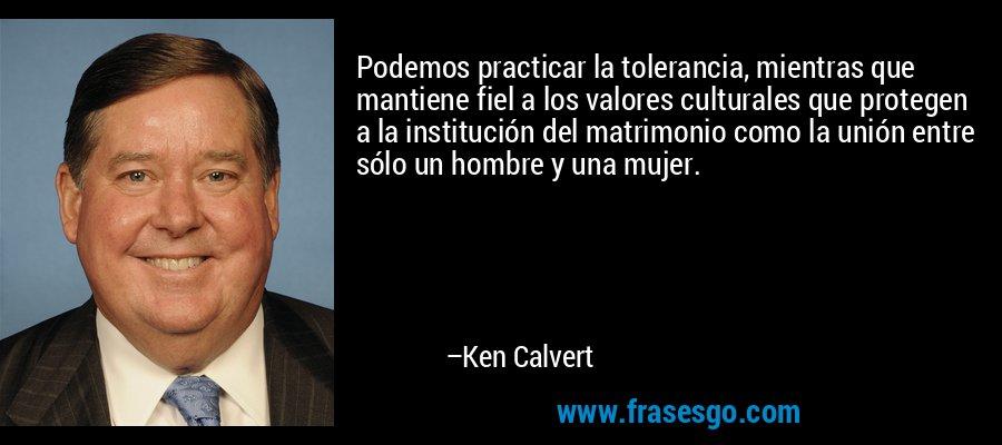 Podemos practicar la tolerancia, mientras que mantiene fiel a los valores culturales que protegen a la institución del matrimonio como la unión entre sólo un hombre y una mujer. – Ken Calvert