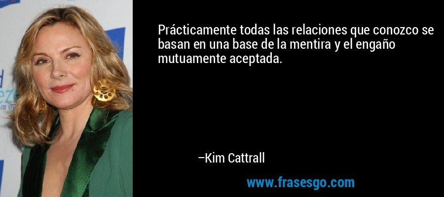 Prácticamente todas las relaciones que conozco se basan en una base de la mentira y el engaño mutuamente aceptada. – Kim Cattrall