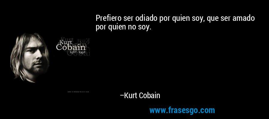 Prefiero ser odiado por quien soy, que ser amado por quien no soy. – Kurt Cobain