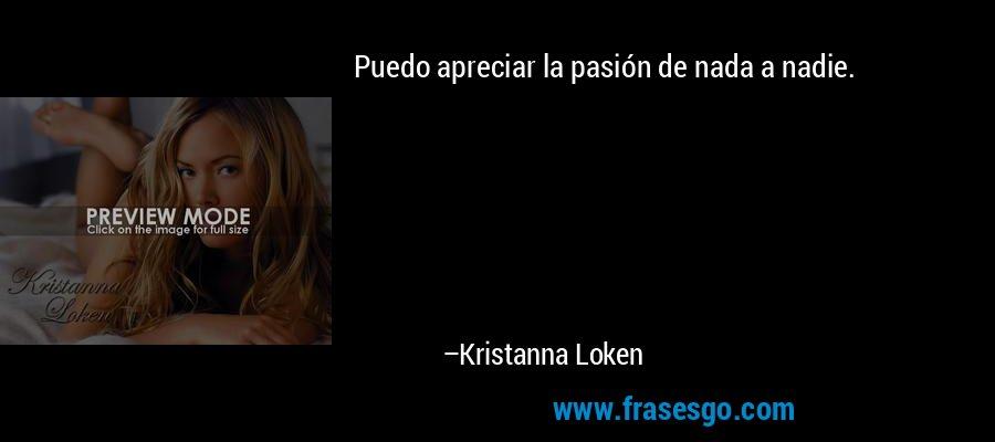 Puedo apreciar la pasión de nada a nadie. – Kristanna Loken