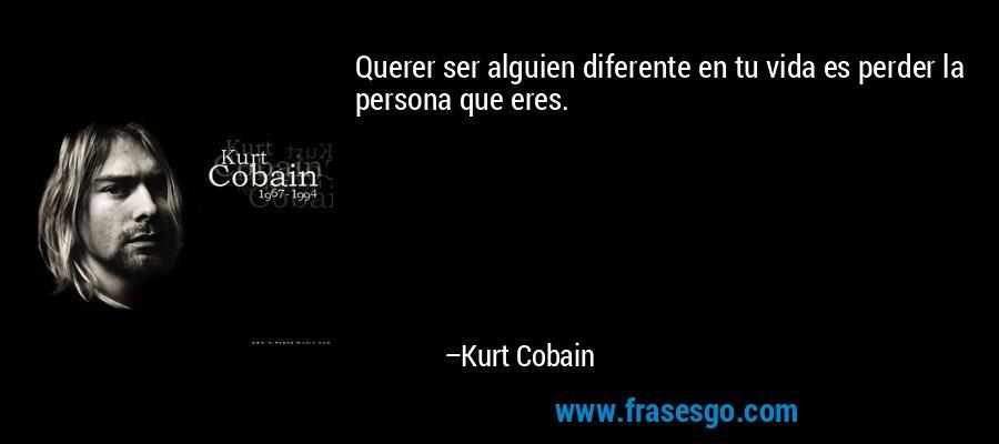 Querer ser alguien diferente en tu vida es perder la persona que eres. – Kurt Cobain