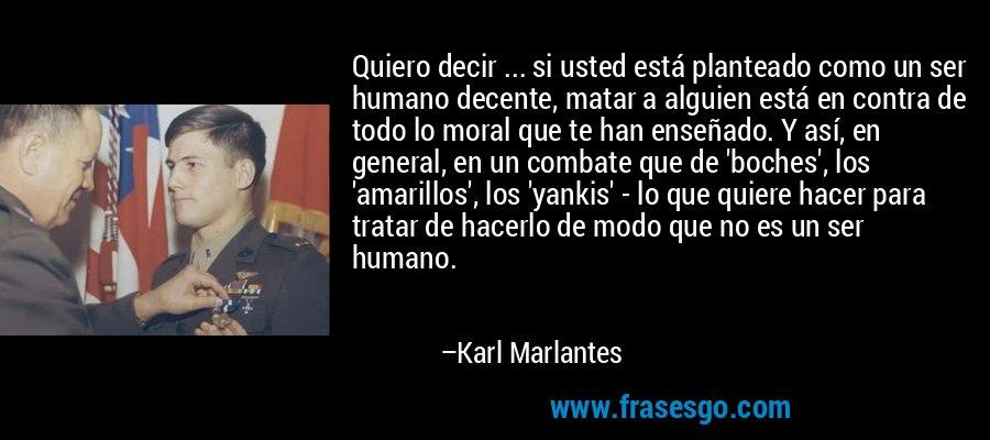 Quiero decir ... si usted está planteado como un ser humano decente, matar a alguien está en contra de todo lo moral que te han enseñado. Y así, en general, en un combate que de 'boches', los 'amarillos', los 'yankis' - lo que quiere hacer para tratar de hacerlo de modo que no es un ser humano. – Karl Marlantes