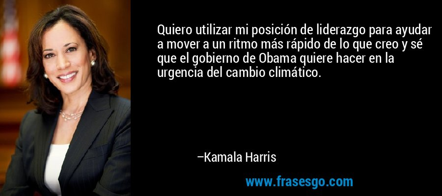 Quiero utilizar mi posición de liderazgo para ayudar a mover a un ritmo más rápido de lo que creo y sé que el gobierno de Obama quiere hacer en la urgencia del cambio climático. – Kamala Harris