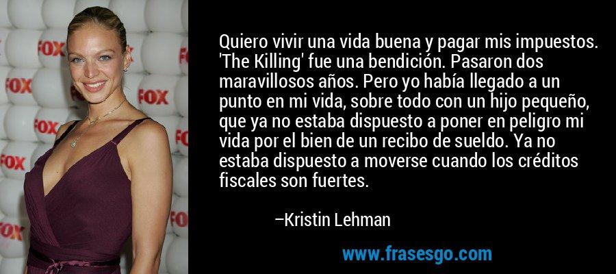 Quiero vivir una vida buena y pagar mis impuestos. 'The Killing' fue una bendición. Pasaron dos maravillosos años. Pero yo había llegado a un punto en mi vida, sobre todo con un hijo pequeño, que ya no estaba dispuesto a poner en peligro mi vida por el bien de un recibo de sueldo. Ya no estaba dispuesto a moverse cuando los créditos fiscales son fuertes. – Kristin Lehman