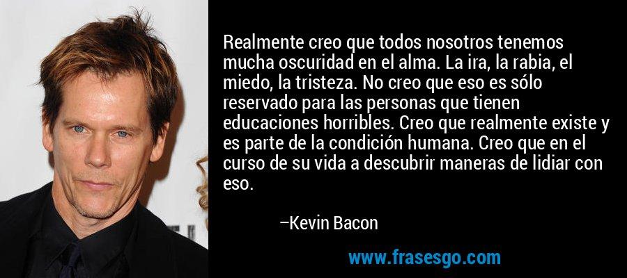 Realmente creo que todos nosotros tenemos mucha oscuridad en el alma. La ira, la rabia, el miedo, la tristeza. No creo que eso es sólo reservado para las personas que tienen educaciones horribles. Creo que realmente existe y es parte de la condición humana. Creo que en el curso de su vida a descubrir maneras de lidiar con eso. – Kevin Bacon