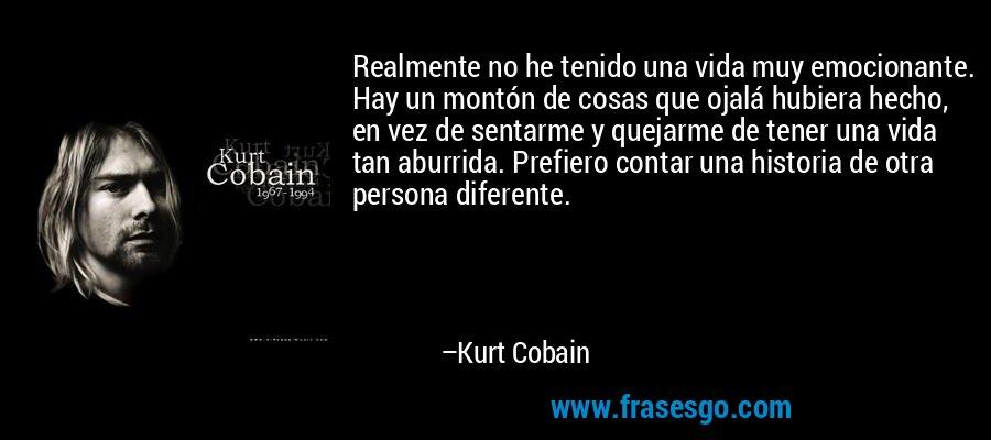 Realmente no he tenido una vida muy emocionante. Hay un montón de cosas que ojalá hubiera hecho, en vez de sentarme y quejarme de tener una vida tan aburrida. Prefiero contar una historia de otra persona diferente. – Kurt Cobain