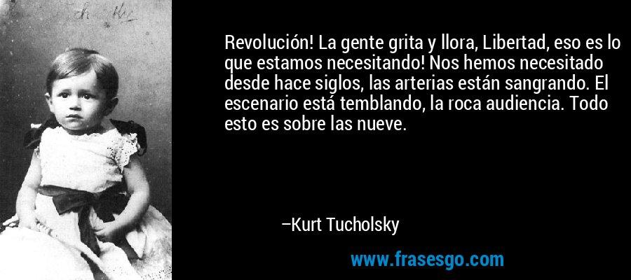Revolución! La gente grita y llora, Libertad, eso es lo que estamos necesitando! Nos hemos necesitado desde hace siglos, las arterias están sangrando. El escenario está temblando, la roca audiencia. Todo esto es sobre las nueve. – Kurt Tucholsky
