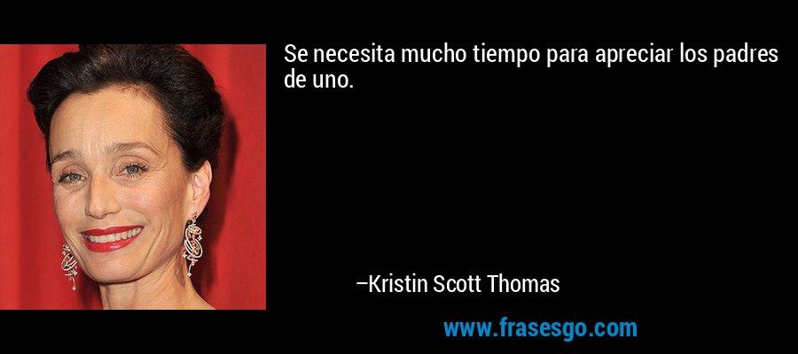 Se necesita mucho tiempo para apreciar los padres de uno. – Kristin Scott Thomas
