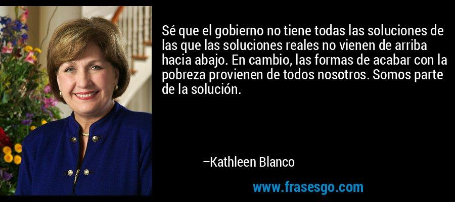 Sé que el gobierno no tiene todas las soluciones de las que las soluciones reales no vienen de arriba hacia abajo. En cambio, las formas de acabar con la pobreza provienen de todos nosotros. Somos parte de la solución. – Kathleen Blanco
