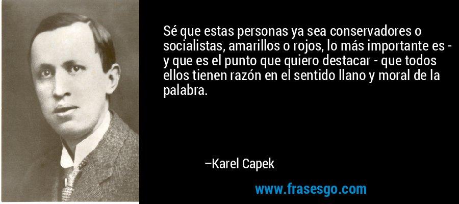 Sé que estas personas ya sea conservadores o socialistas, amarillos o rojos, lo más importante es - y que es el punto que quiero destacar - que todos ellos tienen razón en el sentido llano y moral de la palabra. – Karel Capek