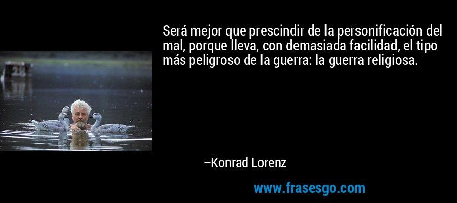 Será mejor que prescindir de la personificación del mal, porque lleva, con demasiada facilidad, el tipo más peligroso de la guerra: la guerra religiosa. – Konrad Lorenz
