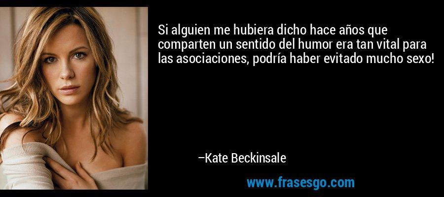 Si alguien me hubiera dicho hace años que comparten un sentido del humor era tan vital para las asociaciones, podría haber evitado mucho sexo! – Kate Beckinsale
