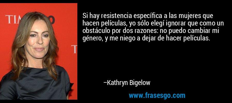 Si hay resistencia específica a las mujeres que hacen películas, yo sólo elegí ignorar que como un obstáculo por dos razones: no puedo cambiar mi género, y me niego a dejar de hacer películas. – Kathryn Bigelow