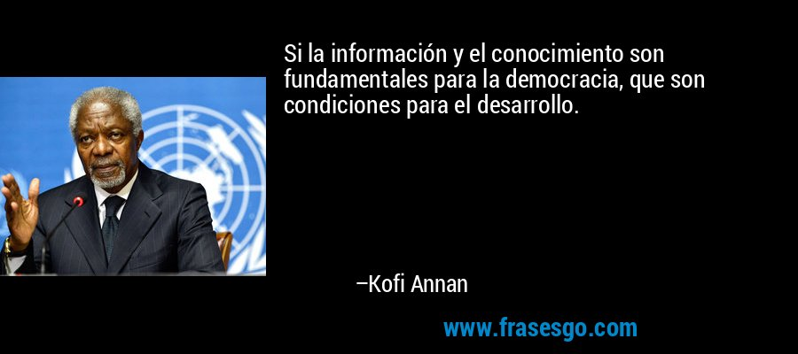 Si la información y el conocimiento son fundamentales para la democracia, que son condiciones para el desarrollo. – Kofi Annan