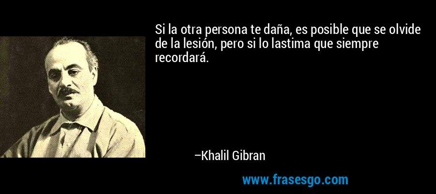 Si la otra persona te daña, es posible que se olvide de la lesión, pero si lo lastima que siempre recordará. – Khalil Gibran