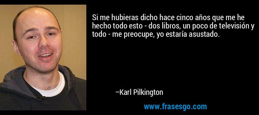 Si me hubieras dicho hace cinco años que me he hecho todo esto - dos libros, un poco de televisión y todo - me preocupe, yo estaría asustado. – Karl Pilkington