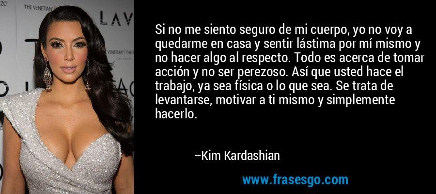 Si no me siento seguro de mi cuerpo, yo no voy a quedarme en casa y sentir lástima por mí mismo y no hacer algo al respecto. Todo es acerca de tomar acción y no ser perezoso. Así que usted hace el trabajo, ya sea física o lo que sea. Se trata de levantarse, motivar a ti mismo y simplemente hacerlo. – Kim Kardashian