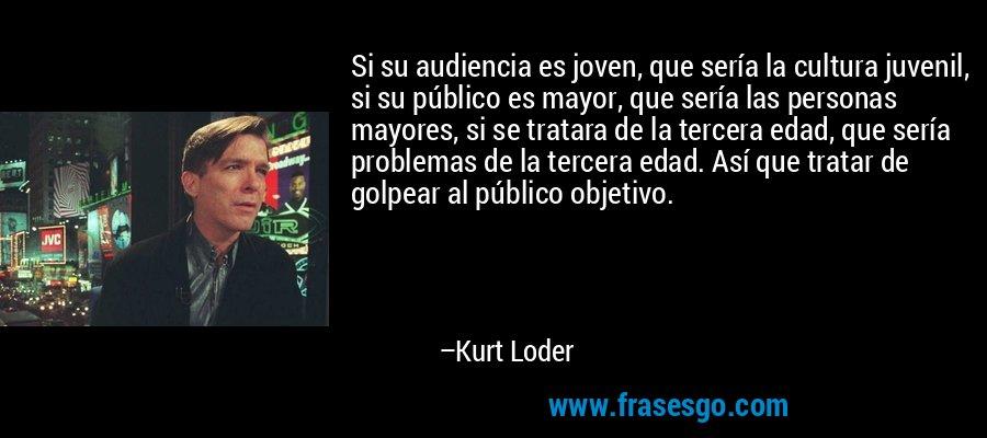 Si su audiencia es joven, que sería la cultura juvenil, si su público es mayor, que sería las personas mayores, si se tratara de la tercera edad, que sería problemas de la tercera edad. Así que tratar de golpear al público objetivo. – Kurt Loder