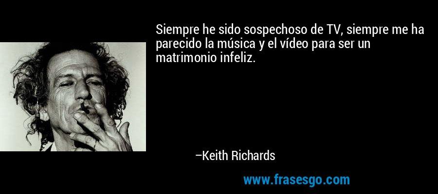 Siempre he sido sospechoso de TV, siempre me ha parecido la música y el vídeo para ser un matrimonio infeliz. – Keith Richards