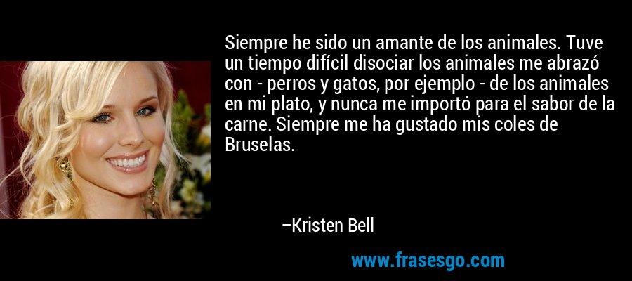 Siempre he sido un amante de los animales. Tuve un tiempo difícil disociar los animales me abrazó con - perros y gatos, por ejemplo - de los animales en mi plato, y nunca me importó para el sabor de la carne. Siempre me ha gustado mis coles de Bruselas. – Kristen Bell