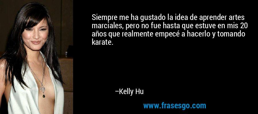 Siempre me ha gustado la idea de aprender artes marciales, pero no fue hasta que estuve en mis 20 años que realmente empecé a hacerlo y tomando karate. – Kelly Hu