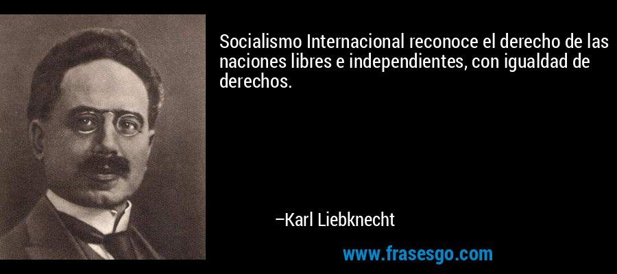 Socialismo Internacional reconoce el derecho de las naciones libres e independientes, con igualdad de derechos. – Karl Liebknecht