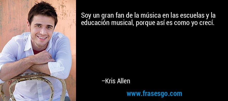 Soy un gran fan de la música en las escuelas y la educación musical, porque así es como yo crecí. – Kris Allen