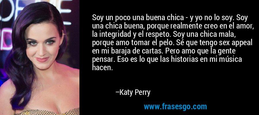 Soy un poco una buena chica - y yo no lo soy. Soy una chica buena, porque realmente creo en el amor, la integridad y el respeto. Soy una chica mala, porque amo tomar el pelo. Sé que tengo sex appeal en mi baraja de cartas. Pero amo que la gente pensar. Eso es lo que las historias en mi música hacen. – Katy Perry