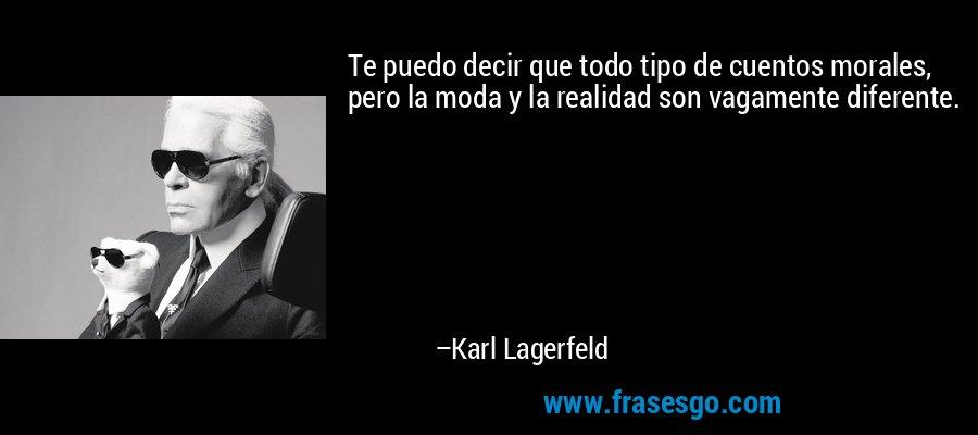 Te puedo decir que todo tipo de cuentos morales, pero la moda y la realidad son vagamente diferente. – Karl Lagerfeld