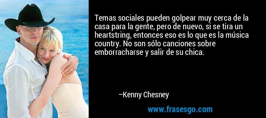 Temas sociales pueden golpear muy cerca de la casa para la gente, pero de nuevo, si se tira un heartstring, entonces eso es lo que es la música country. No son sólo canciones sobre emborracharse y salir de su chica. – Kenny Chesney