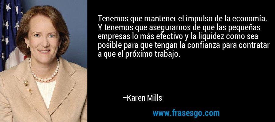 Tenemos que mantener el impulso de la economía. Y tenemos que asegurarnos de que las pequeñas empresas lo más efectivo y la liquidez como sea posible para que tengan la confianza para contratar a que el próximo trabajo. – Karen Mills
