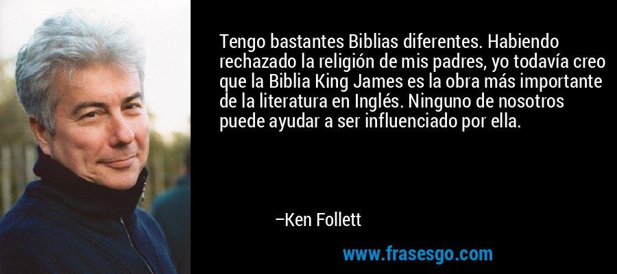 Tengo bastantes Biblias diferentes. Habiendo rechazado la religión de mis padres, yo todavía creo que la Biblia King James es la obra más importante de la literatura en Inglés. Ninguno de nosotros puede ayudar a ser influenciado por ella. – Ken Follett