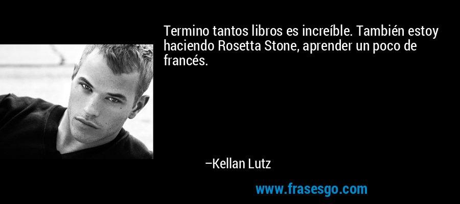 Termino tantos libros es increíble. También estoy haciendo Rosetta Stone, aprender un poco de francés. – Kellan Lutz