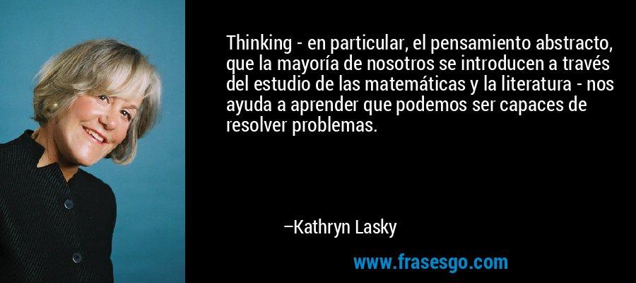 Thinking - en particular, el pensamiento abstracto, que la mayoría de nosotros se introducen a través del estudio de las matemáticas y la literatura - nos ayuda a aprender que podemos ser capaces de resolver problemas. – Kathryn Lasky