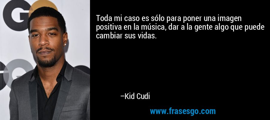 Toda mi caso es sólo para poner una imagen positiva en la música, dar a la gente algo que puede cambiar sus vidas. – Kid Cudi