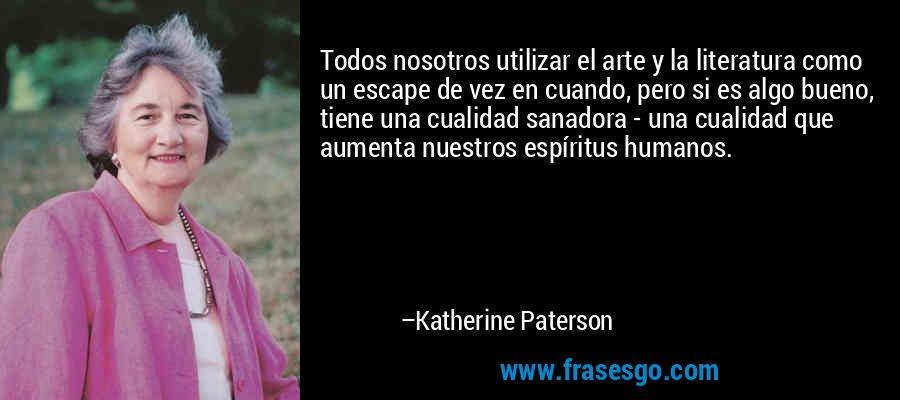 Todos nosotros utilizar el arte y la literatura como un escape de vez en cuando, pero si es algo bueno, tiene una cualidad sanadora - una cualidad que aumenta nuestros espíritus humanos. – Katherine Paterson