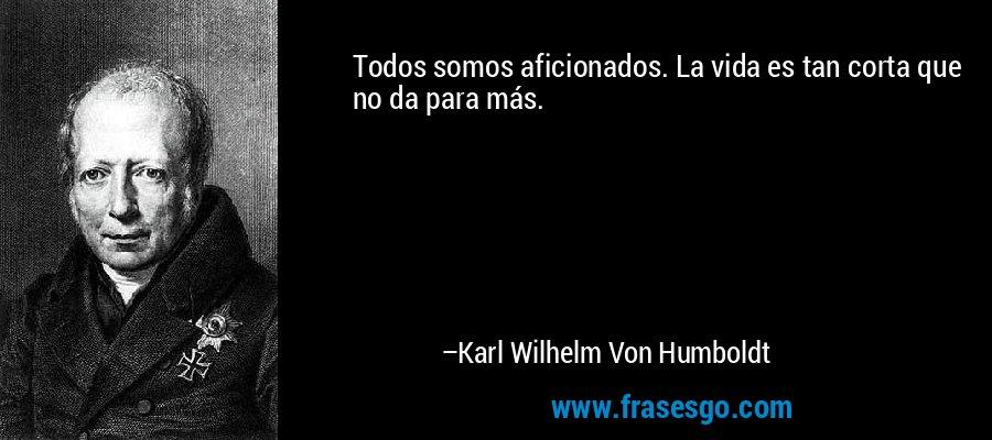 Todos somos aficionados. La vida es tan corta que no da para más. – Karl Wilhelm Von Humboldt