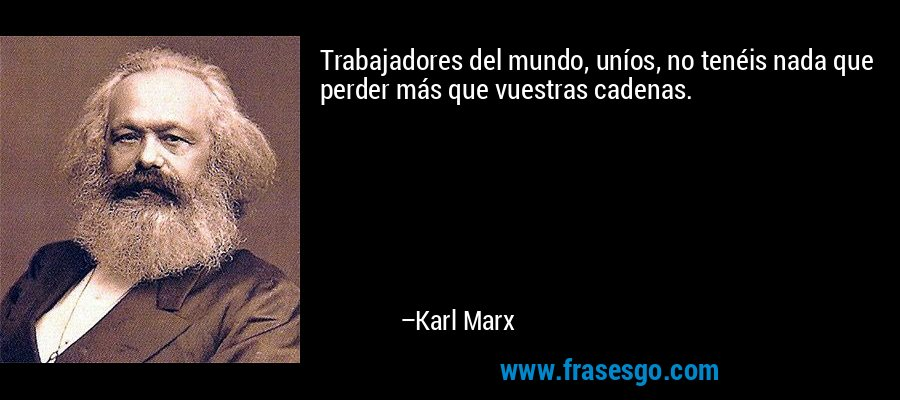 Trabajadores del mundo, uníos, no tenéis nada que perder más que vuestras cadenas. – Karl Marx