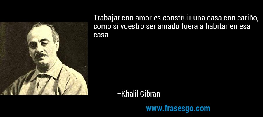 Trabajar con amor es construir una casa con cariño, como si vuestro ser amado fuera a habitar en esa casa. – Khalil Gibran