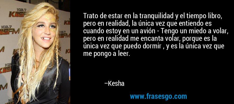 Trato de estar en la tranquilidad y el tiempo libro, pero en realidad, la única vez que entiendo es cuando estoy en un avión - Tengo un miedo a volar, pero en realidad me encanta volar, porque es la única vez que puedo dormir , y es la única vez que me pongo a leer. – Kesha